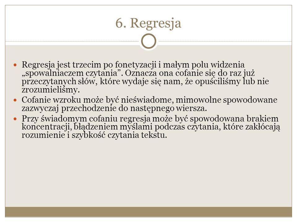"""6. Regresja Regresja jest trzecim po fonetyzacji i małym polu widzenia """"spowalniaczem czytania"""". Oznacza ona cofanie się do raz już przeczytanych słów"""