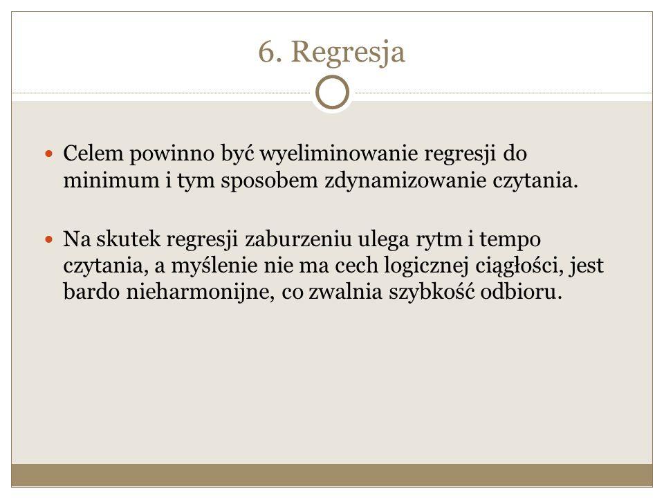6. Regresja Celem powinno być wyeliminowanie regresji do minimum i tym sposobem zdynamizowanie czytania. Na skutek regresji zaburzeniu ulega rytm i te
