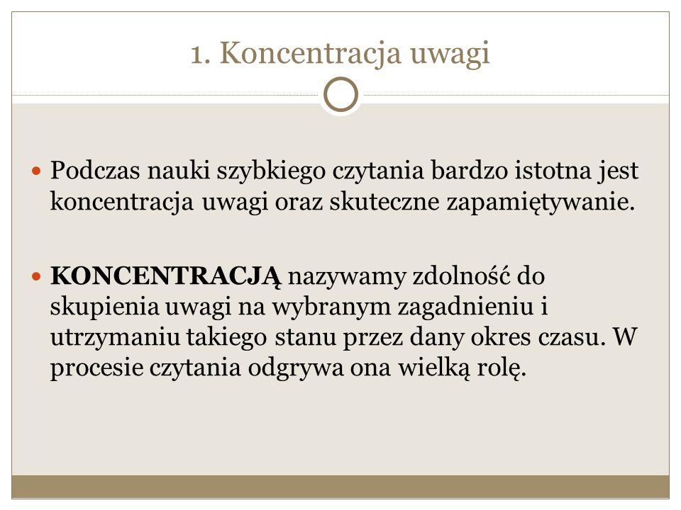 1. Koncentracja uwagi Podczas nauki szybkiego czytania bardzo istotna jest koncentracja uwagi oraz skuteczne zapamiętywanie. KONCENTRACJĄ nazywamy zdo