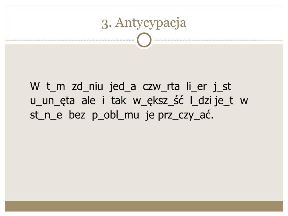 3. Antycypacja W t_m zd_niu jed_a czw_rta li_er j_st u_un_ęta ale i tak w_ększ_ść l_dzi je_t w st_n_e bez p_obl_mu je prz_czy_ać.