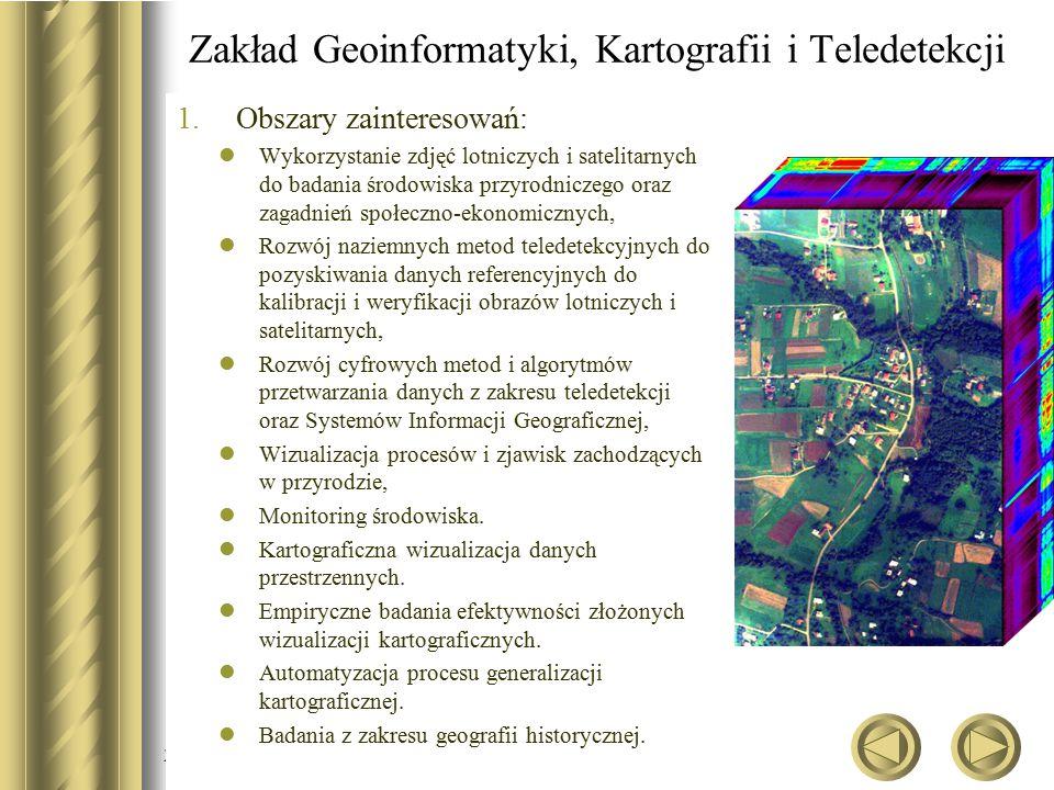 2015-07-01 Zakład Geoinformatyki, Kartografii i Teledetekcji 1.Obszary zainteresowań: Wykorzystanie zdjęć lotniczych i satelitarnych do badania środowiska przyrodniczego oraz zagadnień społeczno-ekonomicznych, Rozwój naziemnych metod teledetekcyjnych do pozyskiwania danych referencyjnych do kalibracji i weryfikacji obrazów lotniczych i satelitarnych, Rozwój cyfrowych metod i algorytmów przetwarzania danych z zakresu teledetekcji oraz Systemów Informacji Geograficznej, Wizualizacja procesów i zjawisk zachodzących w przyrodzie, Monitoring środowiska.