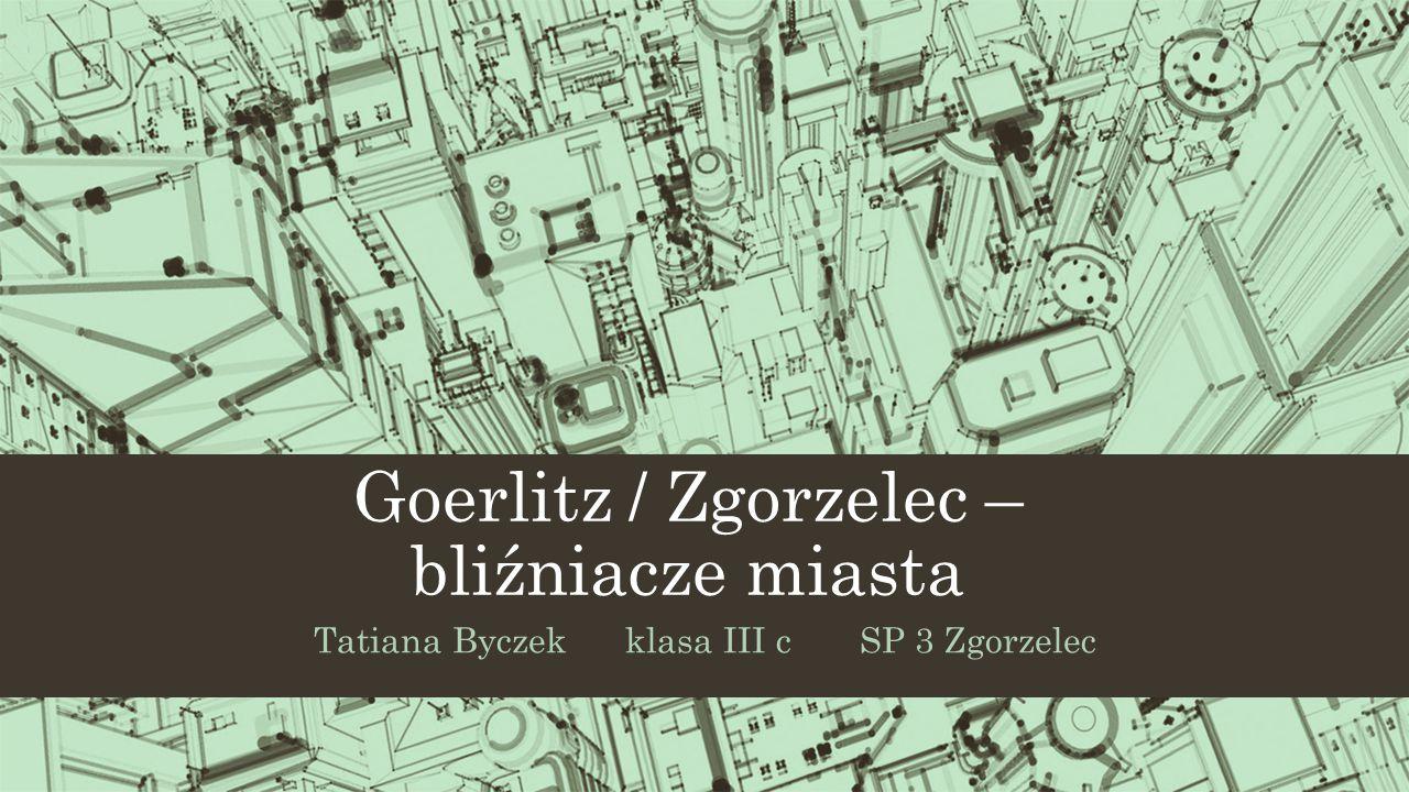 Goerlitz / Zgorzelec – bliźniacze miasta Tatiana Byczek klasa III c SP 3 Zgorzelec