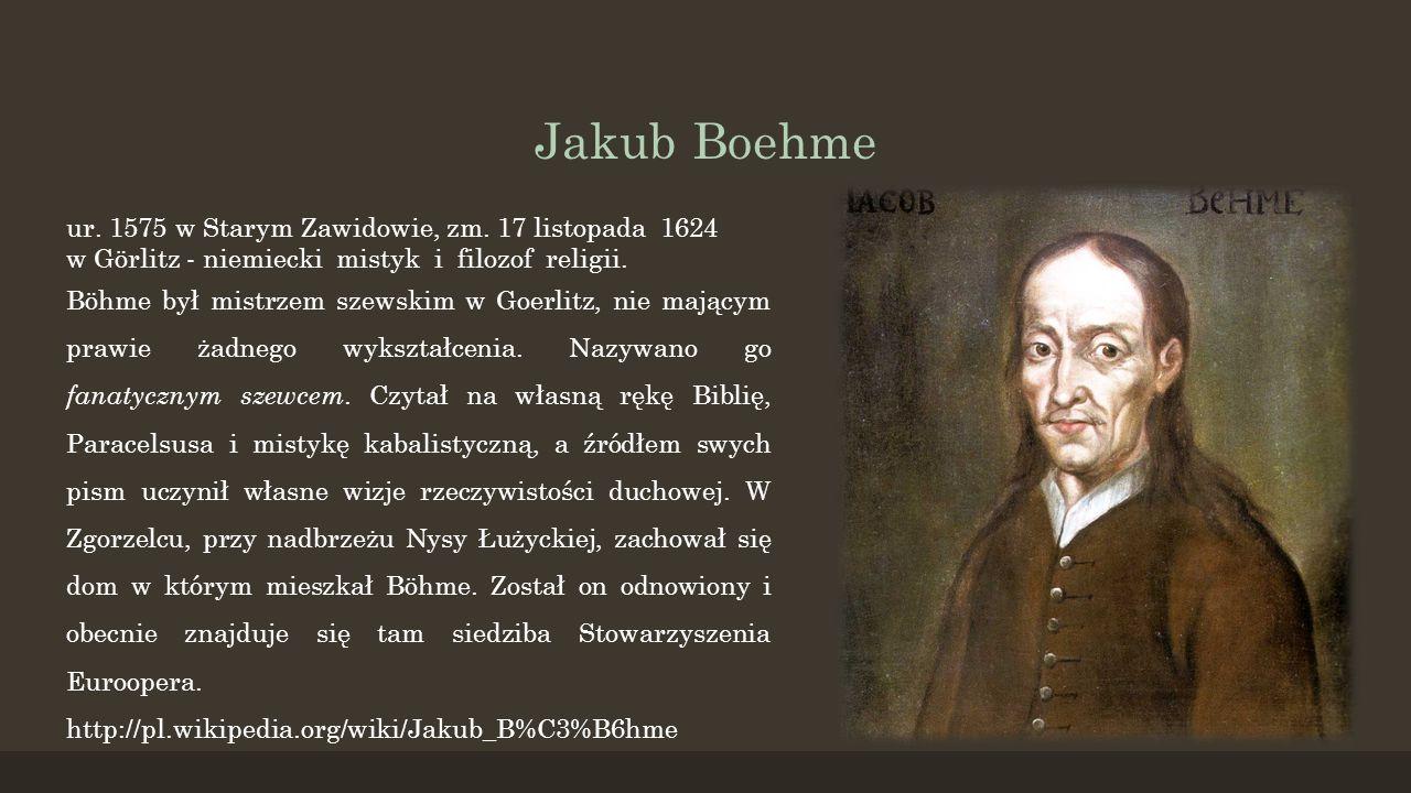 Jakub Boehme ur. 1575 w Starym Zawidowie, zm. 17 listopada 1624 w Görlitz - niemiecki mistyk i filozof religii. Böhme był mistrzem szewskim w Goerlitz