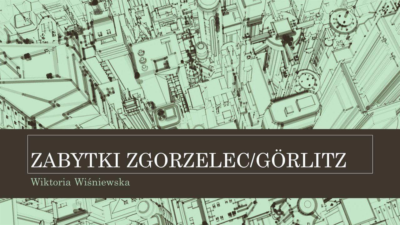 Wiktoria Wiśniewska ZABYTKI ZGORZELEC/GÖRLITZ