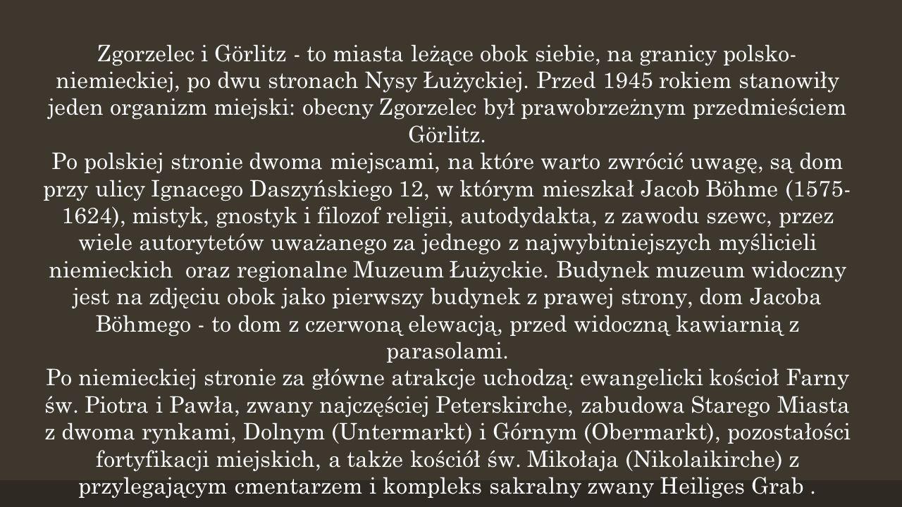 Zgorzelec i Görlitz - to miasta leżące obok siebie, na granicy polsko- niemieckiej, po dwu stronach Nysy Łużyckiej. Przed 1945 rokiem stanowiły jeden