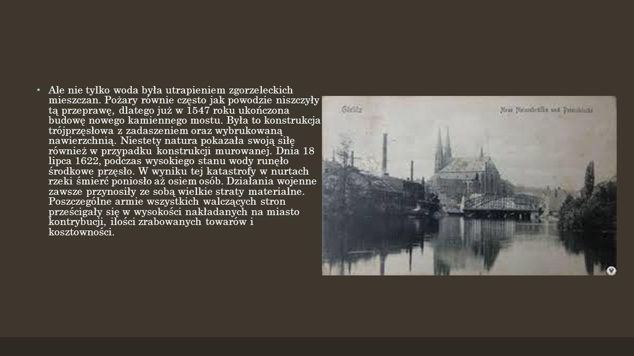 Ale nie tylko woda była utrapieniem zgorzeleckich mieszczan. Pożary równie często jak powodzie niszczyły tą przeprawę, dlatego już w 1547 roku ukończo