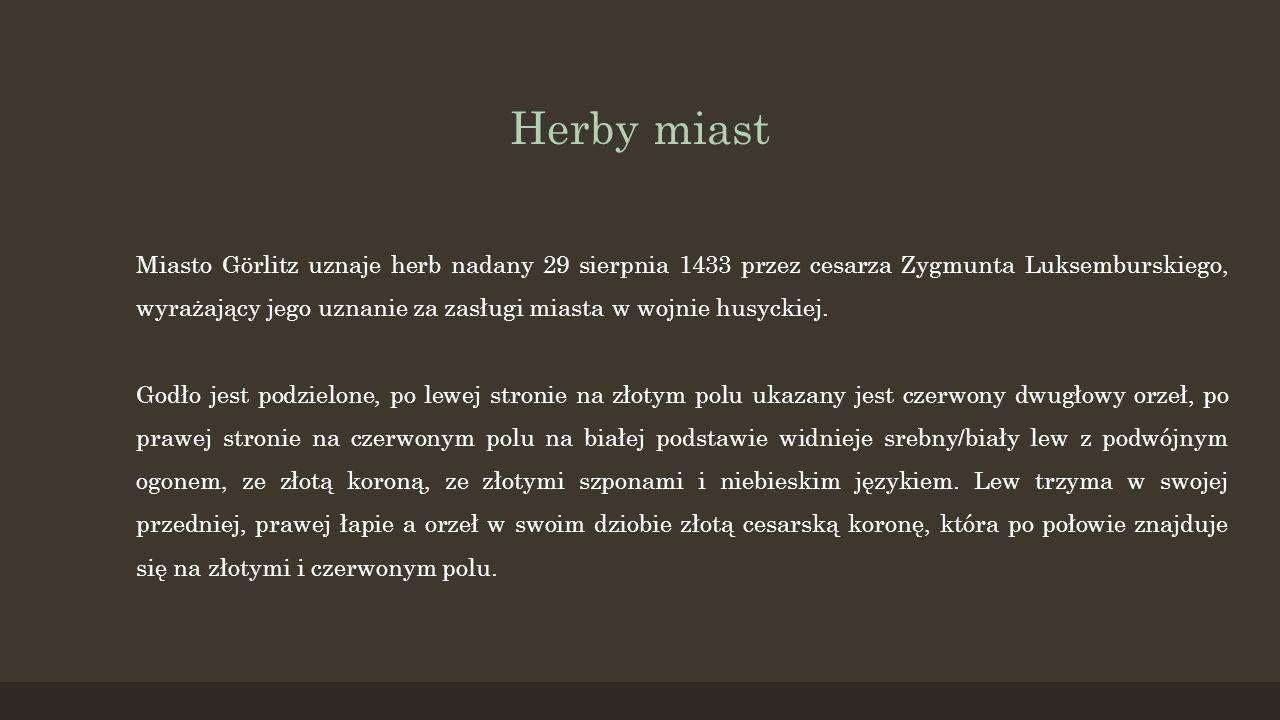 Herby miast G Miasto Görlitz uznaje herb nadany 29 sierpnia 1433 przez cesarza Zygmunta Luksemburskiego, wyrażający jego uznanie za zasługi miasta w w