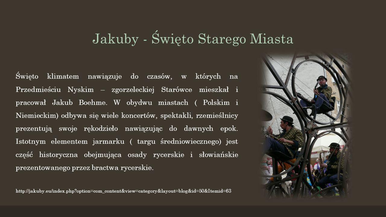 Jakuby - Święto Starego Miasta Święto klimatem nawiązuje do czasów, w których na Przedmieściu Nyskim – zgorzeleckiej Starówce mieszkał i pracował Jaku