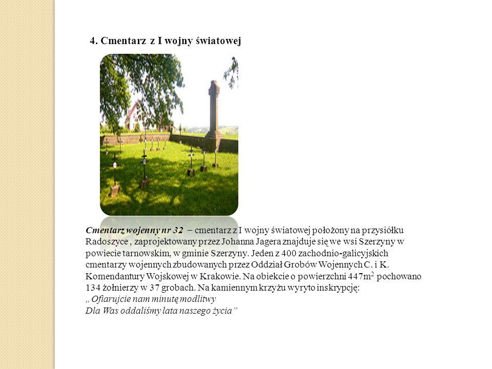 4. Cmentarz z I wojny światowej Cmentarz wojenny nr 32 – cmentarz z I wojny światowej położony na przysiółku Radoszyce, zaprojektowany przez Johanna J