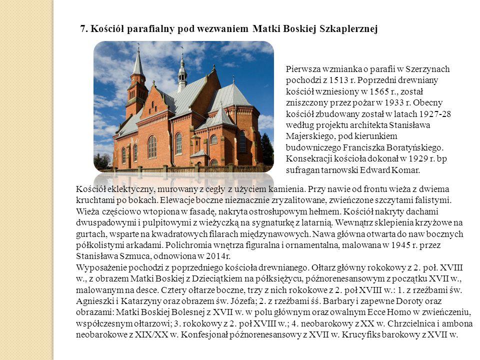 7. Kościół parafialny pod wezwaniem Matki Boskiej Szkaplerznej Pierwsza wzmianka o parafii w Szerzynach pochodzi z 1513 r. Poprzedni drewniany kościół