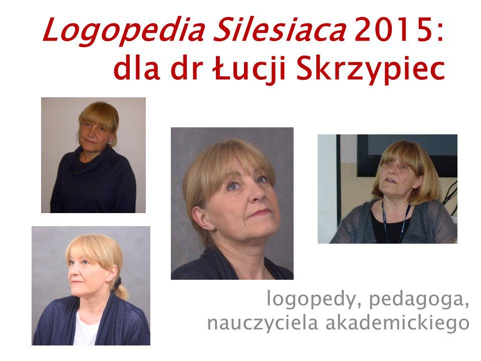 Logopedia Silesiaca 2015: dla dr Łucji Skrzypiec logopedy, pedagoga, nauczyciela akademickiego