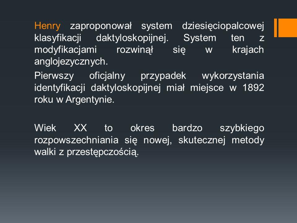 Henry zaproponował system dziesięciopalcowej klasyfikacji daktyloskopijnej. System ten z modyfikacjami rozwinął się w krajach anglojezycznych. Pierwsz