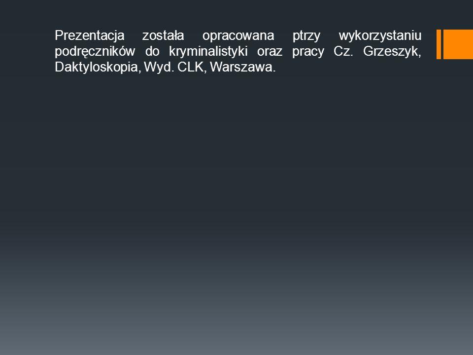 Prezentacja została opracowana ptrzy wykorzystaniu podręczników do kryminalistyki oraz pracy Cz. Grzeszyk, Daktyloskopia, Wyd. CLK, Warszawa.