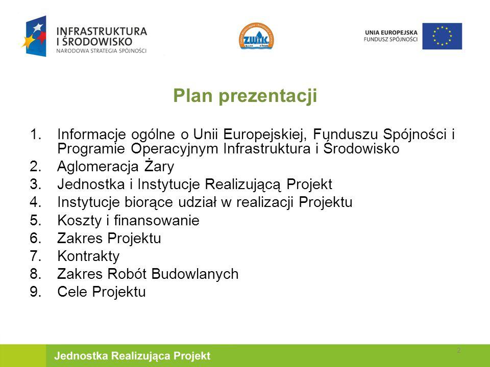 Plan prezentacji 1.Informacje ogólne o Unii Europejskiej, Funduszu Spójności i Programie Operacyjnym Infrastruktura i Środowisko 2.Aglomeracja Żary 3.Jednostka i Instytucje Realizującą Projekt 4.Instytucje biorące udział w realizacji Projektu 5.Koszty i finansowanie 6.Zakres Projektu 7.Kontrakty 8.Zakres Robót Budowlanych 9.Cele Projektu 2