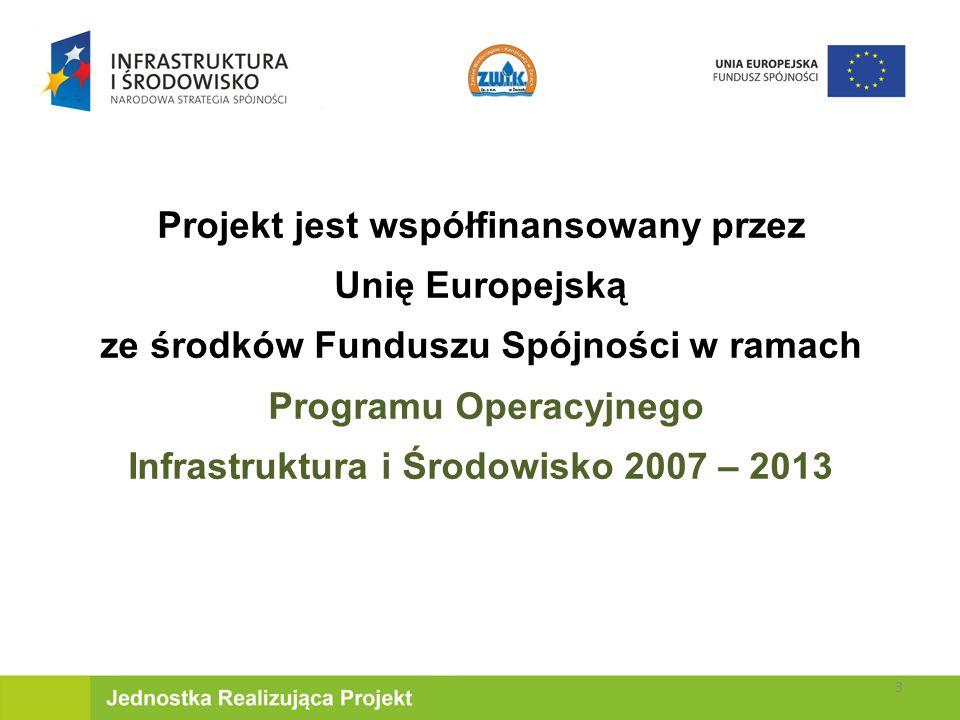 Projekt jest współfinansowany przez Unię Europejską ze środków Funduszu Spójności w ramach Programu Operacyjnego Infrastruktura i Środowisko 2007 – 2013 3