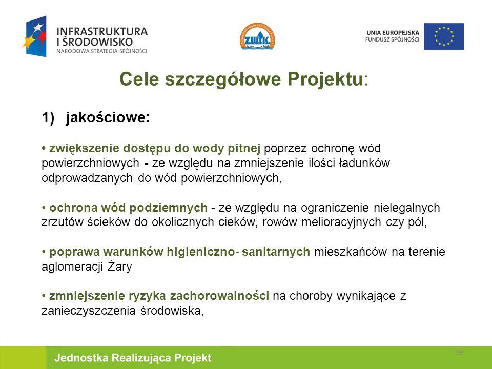 Cele szczegółowe Projektu: 1)jakościowe: zwiększenie dostępu do wody pitnej poprzez ochronę wód powierzchniowych - ze względu na zmniejszenie ilości ładunków odprowadzanych do wód powierzchniowych, ochrona wód podziemnych - ze względu na ograniczenie nielegalnych zrzutów ścieków do okolicznych cieków, rowów melioracyjnych czy pól, poprawa warunków higieniczno- sanitarnych mieszkańców na terenie aglomeracji Żary zmniejszenie ryzyka zachorowalności na choroby wynikające z zanieczyszczenia środowiska, 39