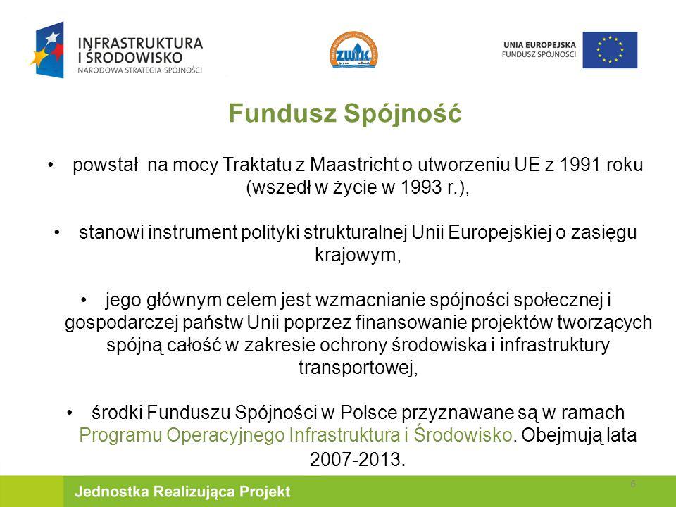 Fundusz Spójność powstał na mocy Traktatu z Maastricht o utworzeniu UE z 1991 roku (wszedł w życie w 1993 r.), stanowi instrument polityki strukturalnej Unii Europejskiej o zasięgu krajowym, jego głównym celem jest wzmacnianie spójności społecznej i gospodarczej państw Unii poprzez finansowanie projektów tworzących spójną całość w zakresie ochrony środowiska i infrastruktury transportowej, środki Funduszu Spójności w Polsce przyznawane są w ramach Programu Operacyjnego Infrastruktura i Środowisko.