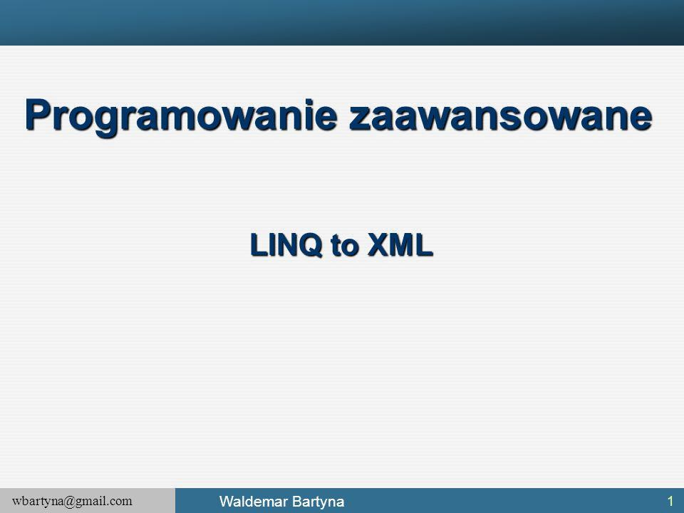 wbartyna@gmail.com Waldemar Bartyna 1 Programowanie zaawansowane LINQ to XML