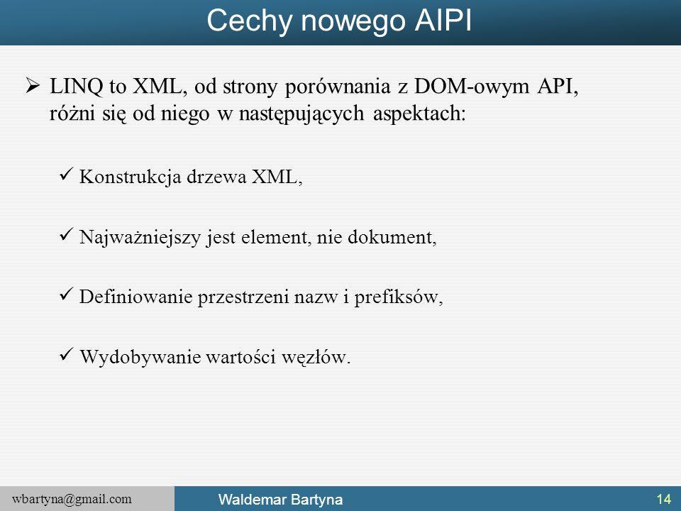 wbartyna@gmail.com Waldemar Bartyna Cechy nowego AIPI  LINQ to XML, od strony porównania z DOM-owym API, różni się od niego w następujących aspektach
