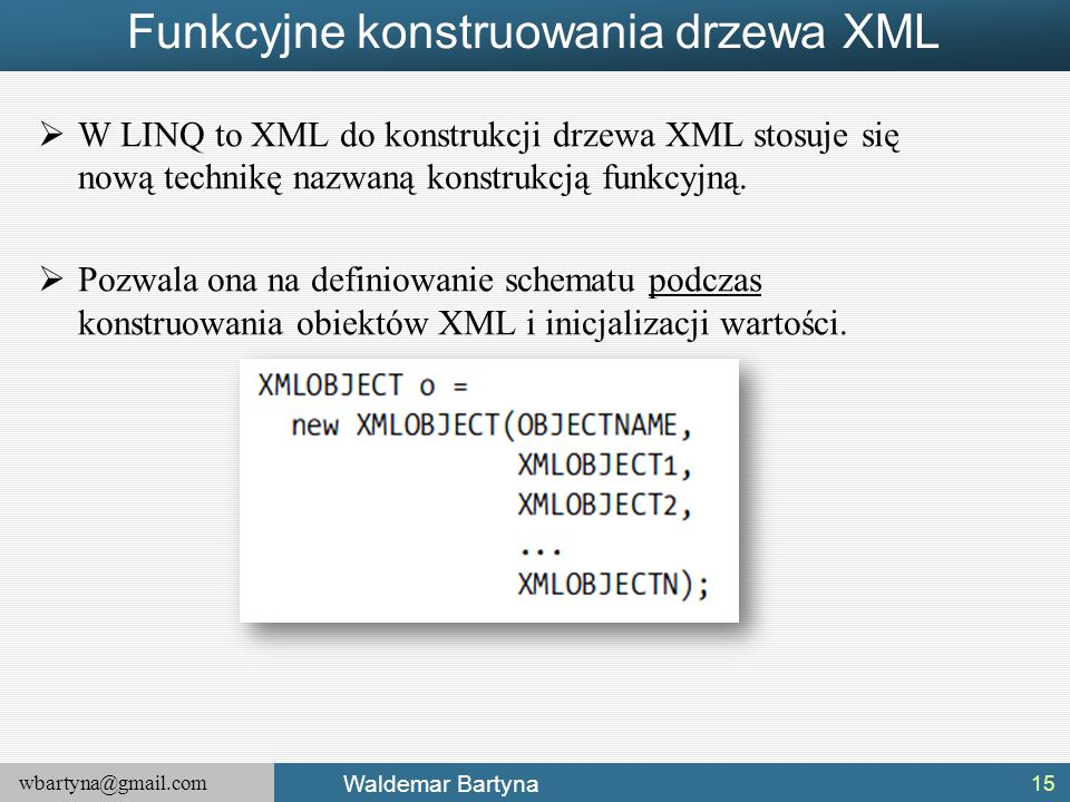 wbartyna@gmail.com Waldemar Bartyna Funkcyjne konstruowania drzewa XML  W LINQ to XML do konstrukcji drzewa XML stosuje się nową technikę nazwaną kon