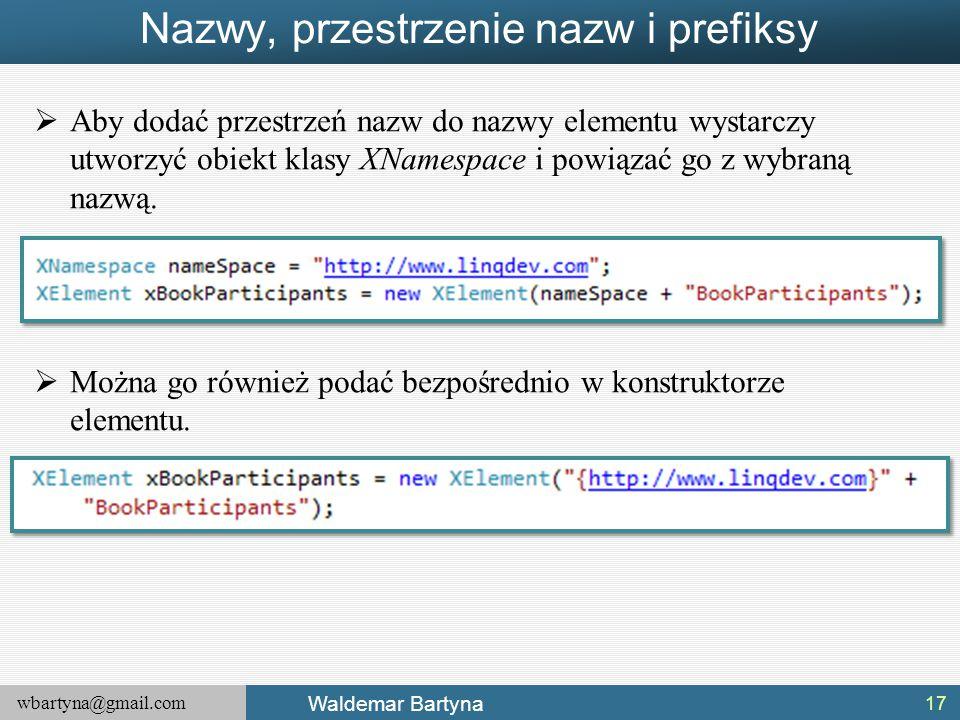 wbartyna@gmail.com Waldemar Bartyna Nazwy, przestrzenie nazw i prefiksy  Aby dodać przestrzeń nazw do nazwy elementu wystarczy utworzyć obiekt klasy