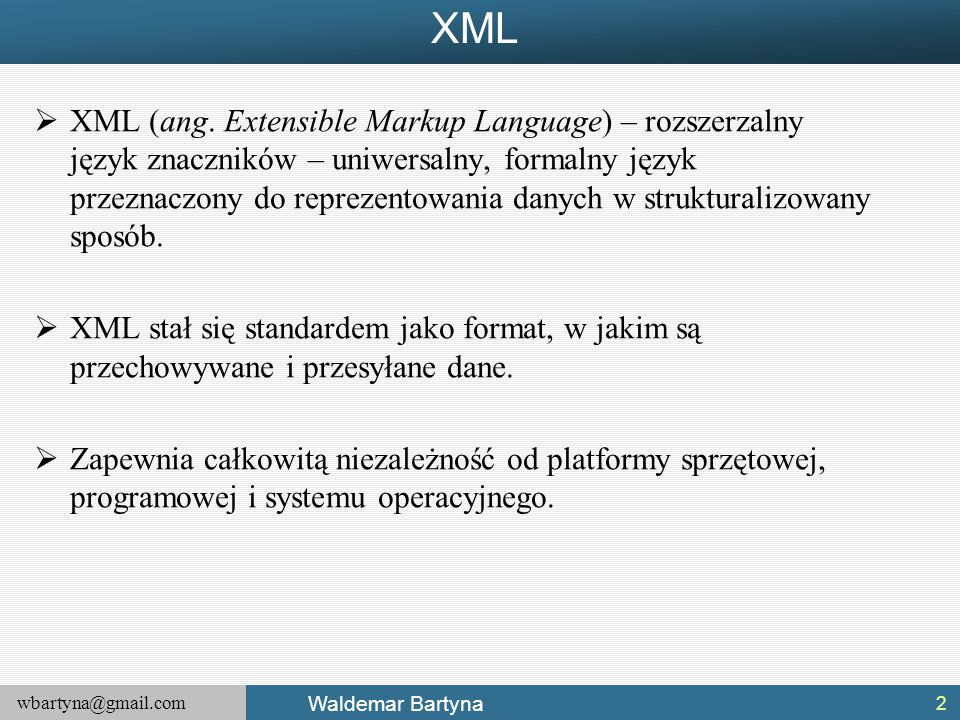 wbartyna@gmail.com Waldemar Bartyna XML  XML (ang. Extensible Markup Language) – rozszerzalny język znaczników – uniwersalny, formalny język przeznac