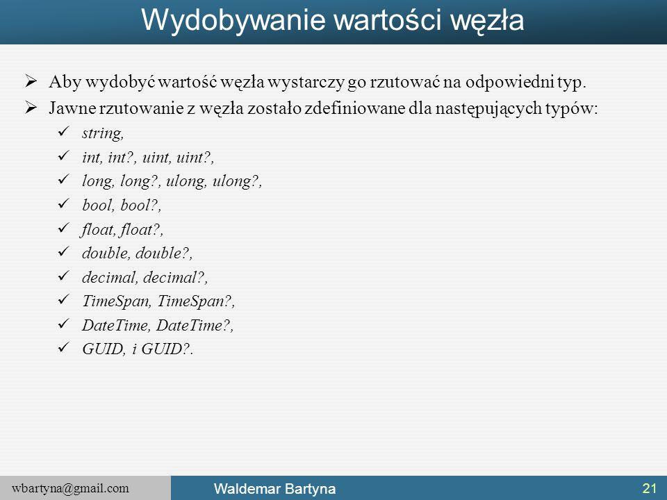 wbartyna@gmail.com Waldemar Bartyna Wydobywanie wartości węzła  Aby wydobyć wartość węzła wystarczy go rzutować na odpowiedni typ.  Jawne rzutowanie