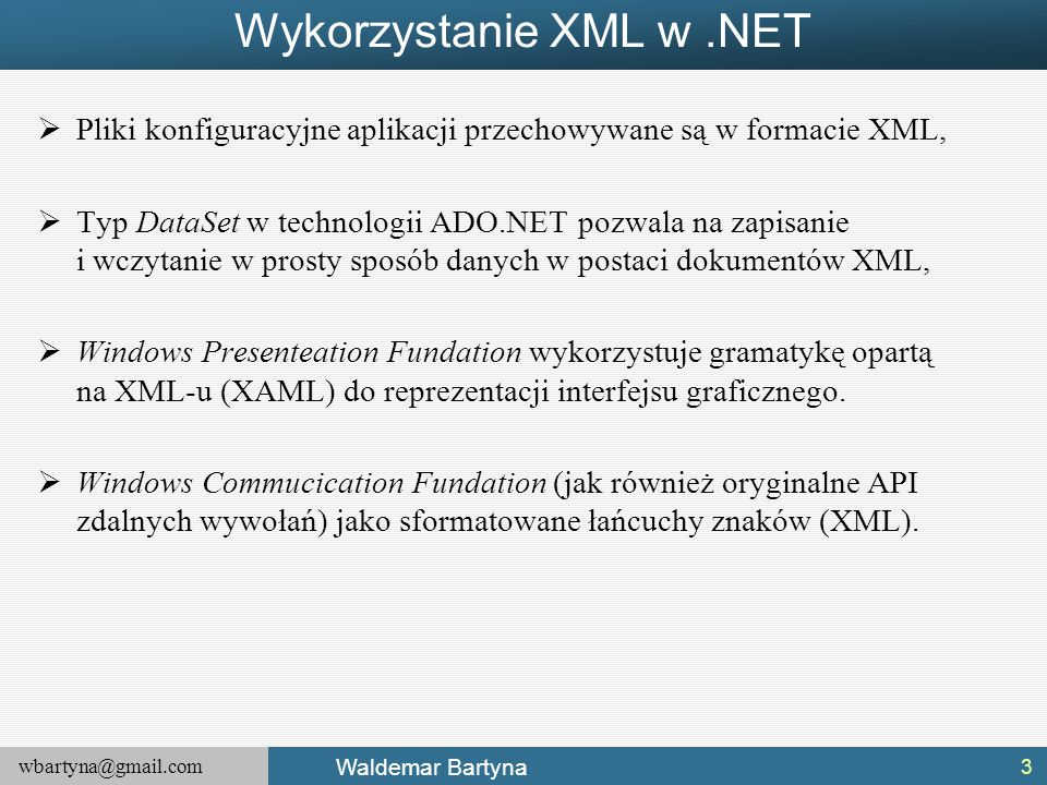 wbartyna@gmail.com Waldemar Bartyna Cechy nowego AIPI  LINQ to XML, od strony porównania z DOM-owym API, różni się od niego w następujących aspektach: Konstrukcja drzewa XML, Najważniejszy jest element, nie dokument, Definiowanie przestrzeni nazw i prefiksów, Wydobywanie wartości węzłów.
