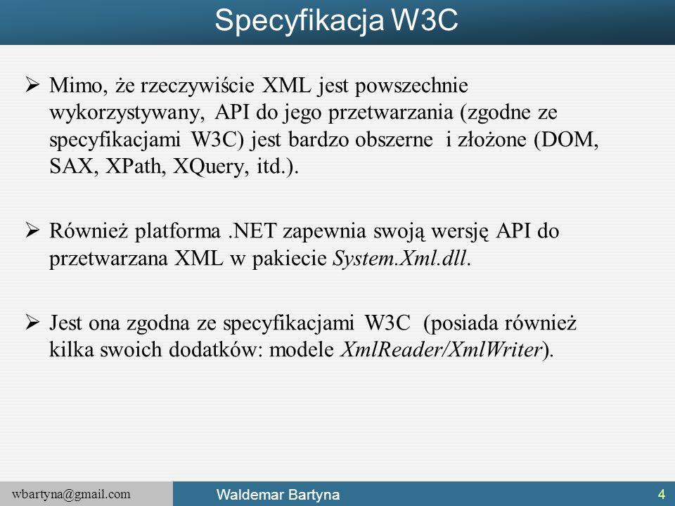 wbartyna@gmail.com Waldemar Bartyna LINQ to XML  Tak jak LINQ to SQL integruje manipulowanie relacyjnymi bazami danych bezpośrednio z językiem programowania, tak LINQ to XML chce osiągnąć ten sam rezultat w stosunku do przetwarzania danych zapisanych w formacie XML.