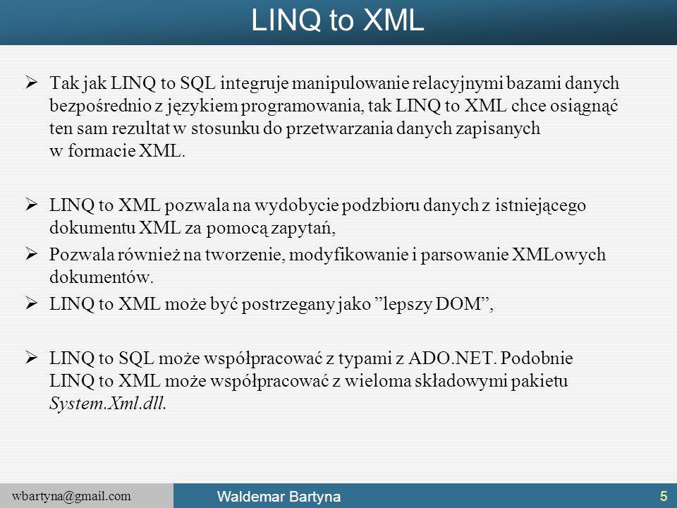 wbartyna@gmail.com Waldemar Bartyna LINQ to XML  Tak jak LINQ to SQL integruje manipulowanie relacyjnymi bazami danych bezpośrednio z językiem progra
