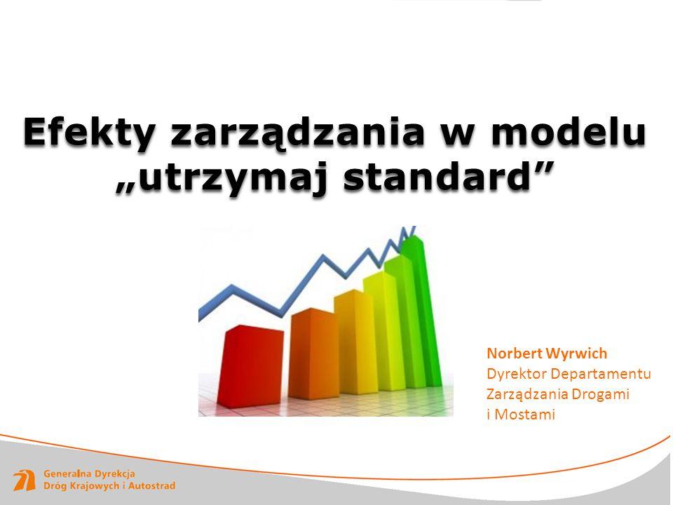 """Efekty zarządzania w modelu """"utrzymaj standard"""" Norbert Wyrwich Dyrektor Departamentu Zarządzania Drogami i Mostami"""