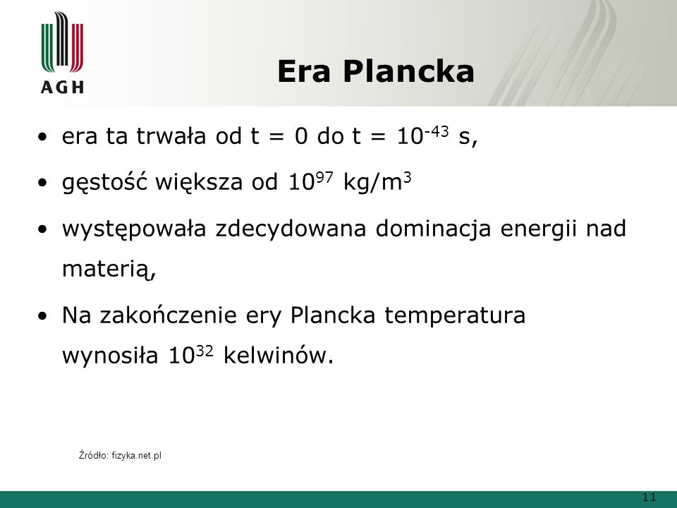 Era Plancka era ta trwała od t = 0 do t = 10 -43 s, gęstość większa od 10 97 kg/m 3 występowała zdecydowana dominacja energii nad materią, Na zakończenie ery Plancka temperatura wynosiła 10 32 kelwinów.