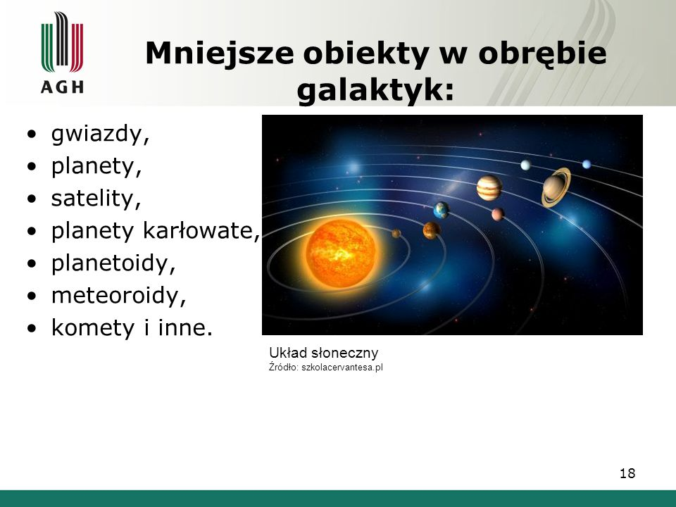 Mniejsze obiekty w obrębie galaktyk: gwiazdy, planety, satelity, planety karłowate, planetoidy, meteoroidy, komety i inne. 18 Układ słoneczny Źródło: