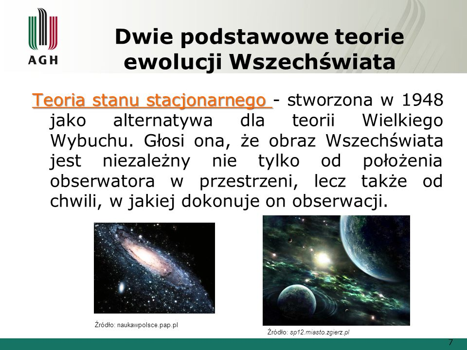 Dwie podstawowe teorie ewolucji Wszechświata Teoria stanu stacjonarnego Teoria stanu stacjonarnego - stworzona w 1948 jako alternatywa dla teorii Wielkiego Wybuchu.