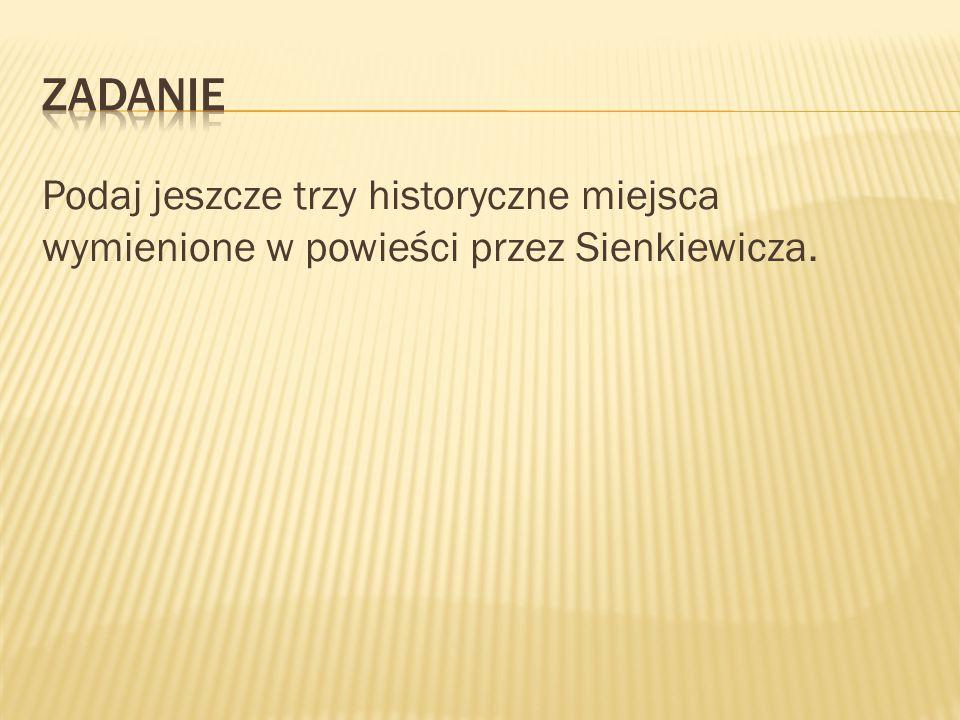 Podaj jeszcze trzy historyczne miejsca wymienione w powieści przez Sienkiewicza.