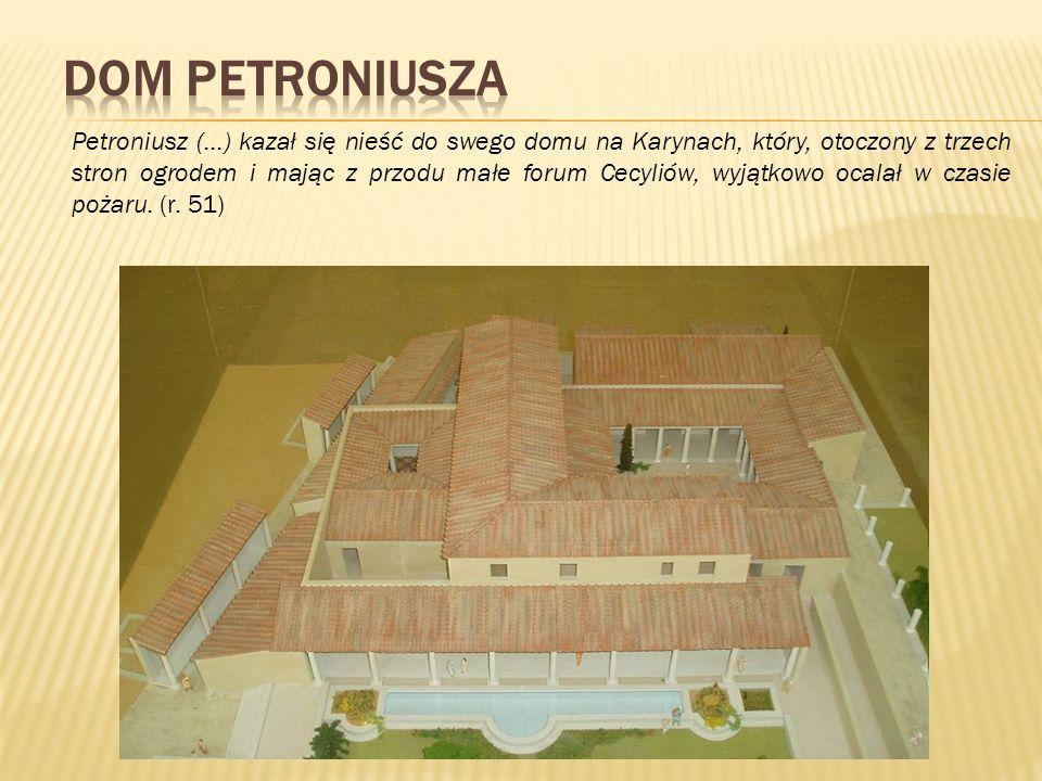 Petroniusz (…) kazał się nieść do swego domu na Karynach, który, otoczony z trzech stron ogrodem i mając z przodu małe forum Cecyliów, wyjątkowo ocala
