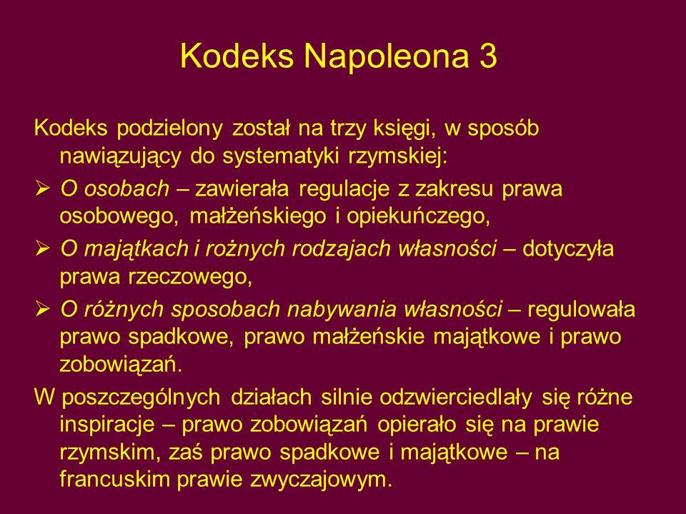 Kodeks Napoleona 3 Kodeks podzielony został na trzy księgi, w sposób nawiązujący do systematyki rzymskiej:  O osobach – zawierała regulacje z zakresu prawa osobowego, małżeńskiego i opiekuńczego,  O majątkach i rożnych rodzajach własności – dotyczyła prawa rzeczowego,  O różnych sposobach nabywania własności – regulowała prawo spadkowe, prawo małżeńskie majątkowe i prawo zobowiązań.