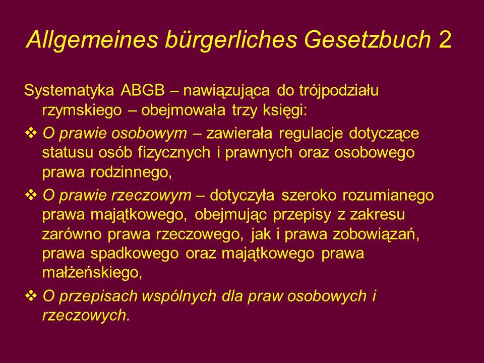 Allgemeines bürgerliches Gesetzbuch 2 Systematyka ABGB – nawiązująca do trójpodziału rzymskiego – obejmowała trzy księgi:  O prawie osobowym – zawierała regulacje dotyczące statusu osób fizycznych i prawnych oraz osobowego prawa rodzinnego,  O prawie rzeczowym – dotyczyła szeroko rozumianego prawa majątkowego, obejmując przepisy z zakresu zarówno prawa rzeczowego, jak i prawa zobowiązań, prawa spadkowego oraz majątkowego prawa małżeńskiego,  O przepisach wspólnych dla praw osobowych i rzeczowych.