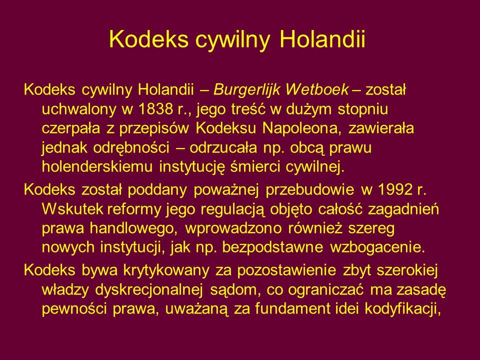 Kodeks cywilny Holandii Kodeks cywilny Holandii – Burgerlijk Wetboek – został uchwalony w 1838 r., jego treść w dużym stopniu czerpała z przepisów Kodeksu Napoleona, zawierała jednak odrębności – odrzucała np.