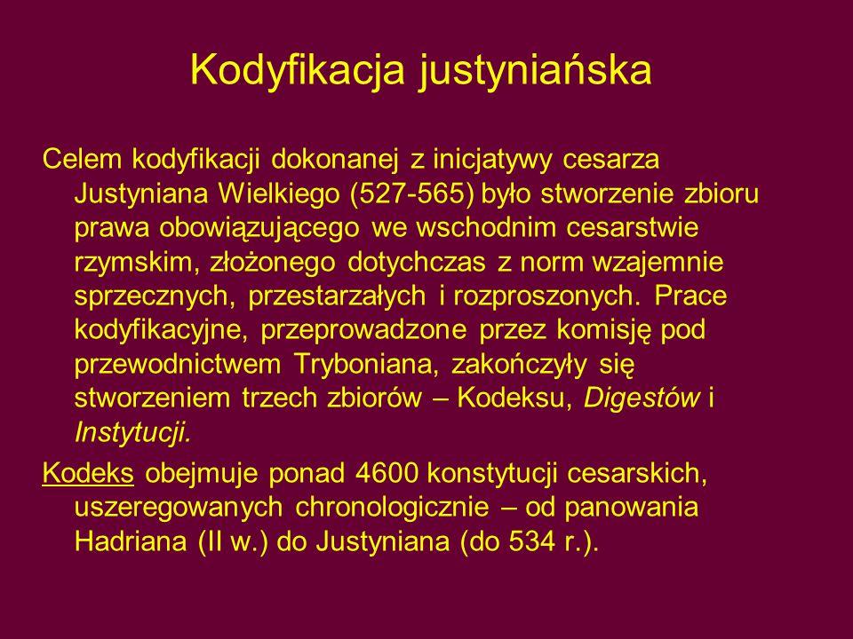 Kodyfikacja justyniańska Celem kodyfikacji dokonanej z inicjatywy cesarza Justyniana Wielkiego (527-565) było stworzenie zbioru prawa obowiązującego we wschodnim cesarstwie rzymskim, złożonego dotychczas z norm wzajemnie sprzecznych, przestarzałych i rozproszonych.