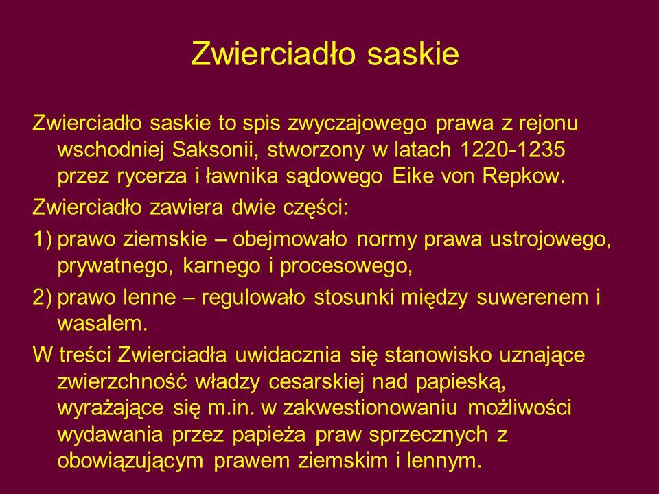 Zwierciadło saskie Zwierciadło saskie to spis zwyczajowego prawa z rejonu wschodniej Saksonii, stworzony w latach 1220-1235 przez rycerza i ławnika sądowego Eike von Repkow.