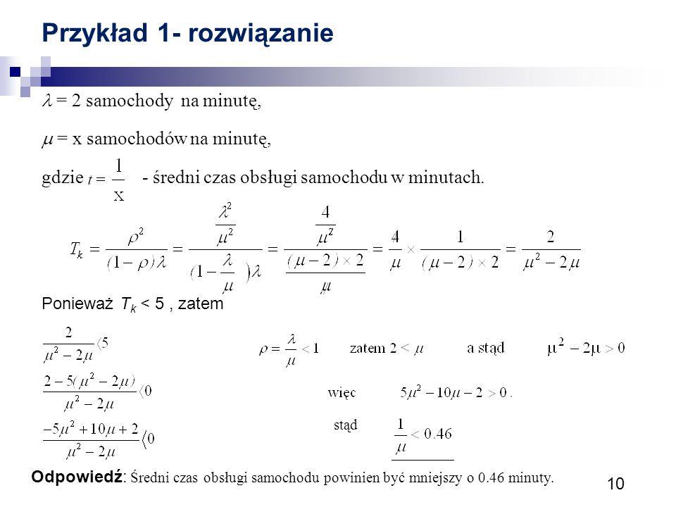 10 Przykład 1- rozwiązanie = 2 samochody na minutę,  = x samochodów na minutę, gdzie - średni czas obsługi samochodu w minutach. Ponieważ T k < 5, za