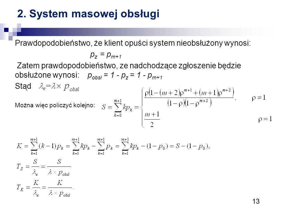 13 2. System masowej obsługi Prawdopodobieństwo, że klient opuści system nieobsłużony wynosi: p z = p m+1 Zatem prawdopodobieństwo, ze nadchodzące zgł