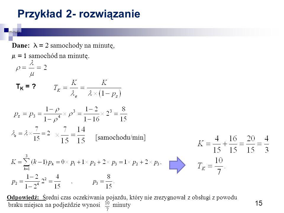15 Przykład 2- rozwiązanie Dane:  samochody na minutę,  samochód na minutę. T K = ? [samochodu/min] Odpowiedź: Średni czas oczekiwania pojaz