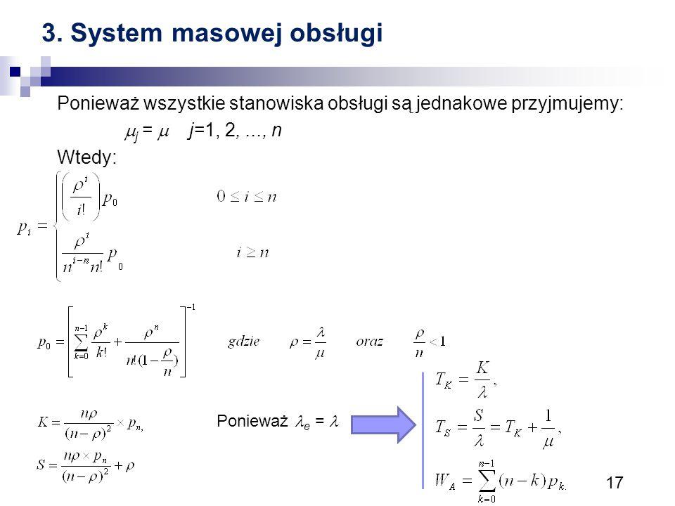 17 3. System masowej obsługi Ponieważ wszystkie stanowiska obsługi są jednakowe przyjmujemy:  j =  j=1, 2,..., n Wtedy: Ponieważ e =