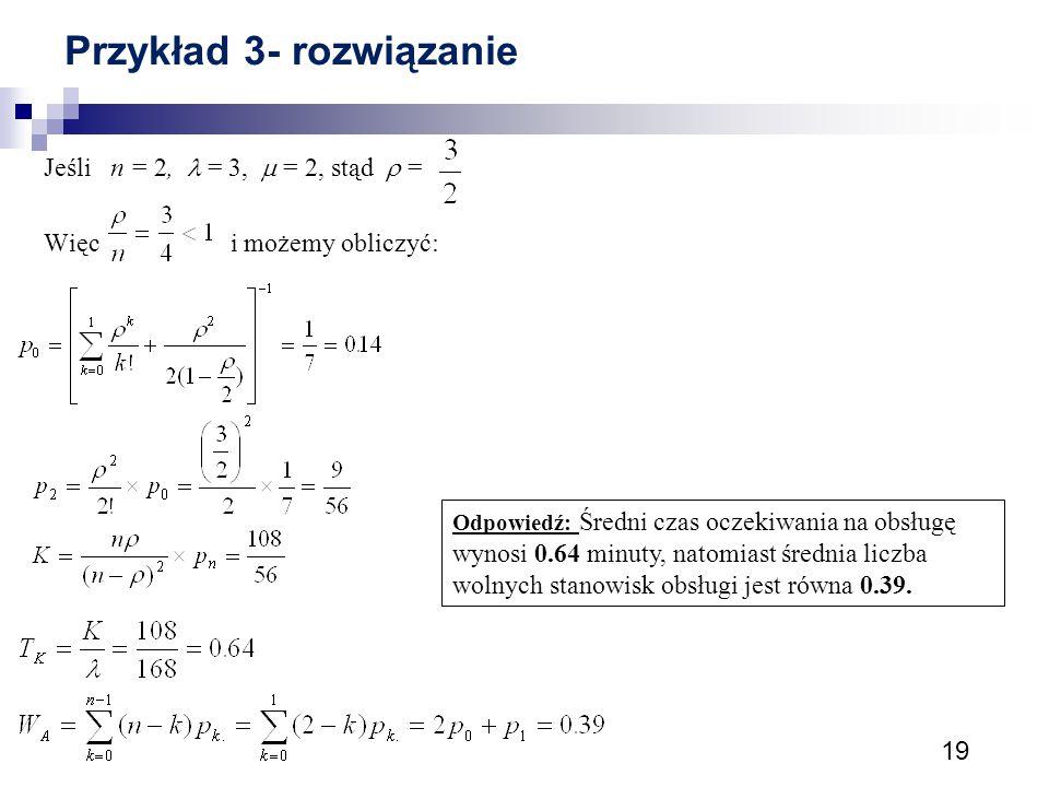 19 Przykład 3- rozwiązanie Jeśli n = 2, = 3,  = 2, stąd  = Więc i możemy obliczyć: Odpowiedź: Średni czas oczekiwania na obsługę wynosi 0.64 minuty,