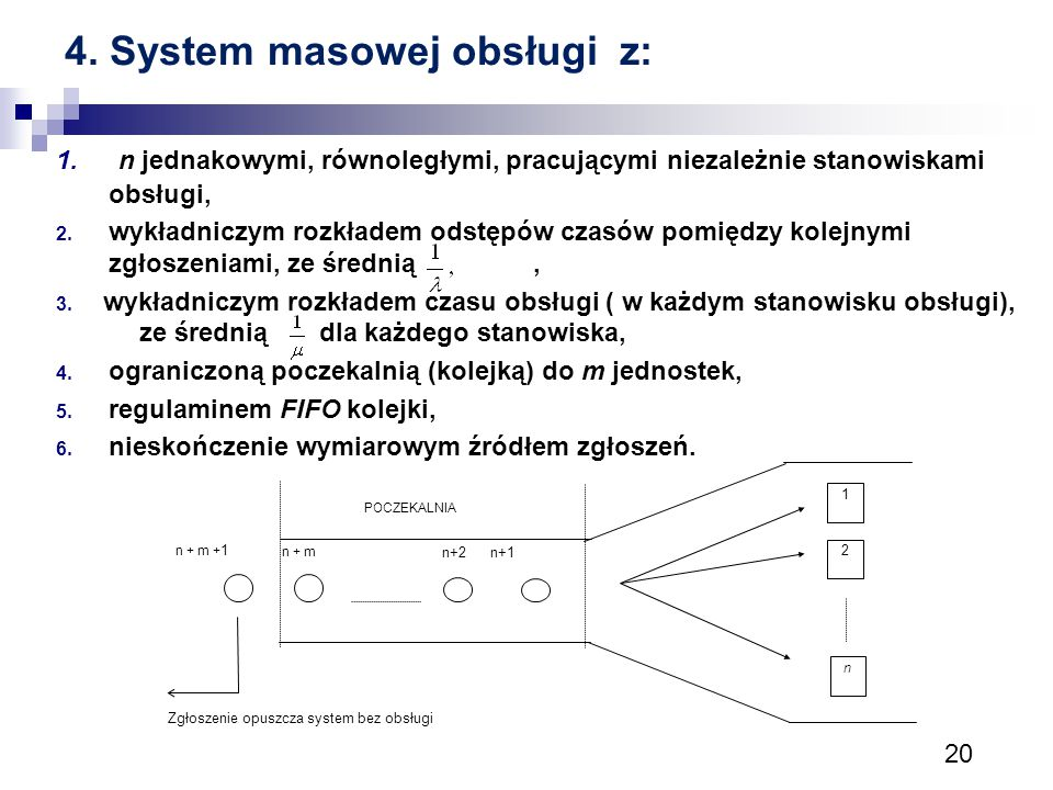 20 4. System masowej obsługi z: 1. n jednakowymi, równoległymi, pracującymi niezależnie stanowiskami obsługi, 2. wykładniczym rozkładem odstępów czasó
