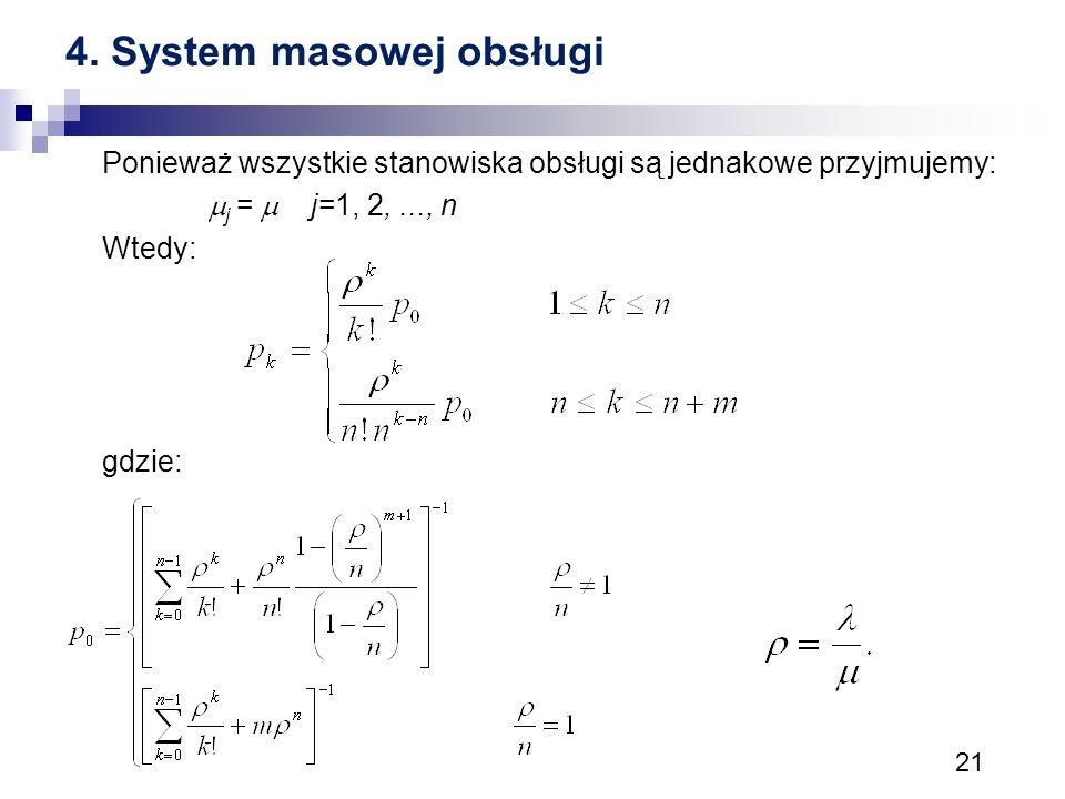 21 4. System masowej obsługi Ponieważ wszystkie stanowiska obsługi są jednakowe przyjmujemy:  j =  j=1, 2,..., n Wtedy: gdzie: