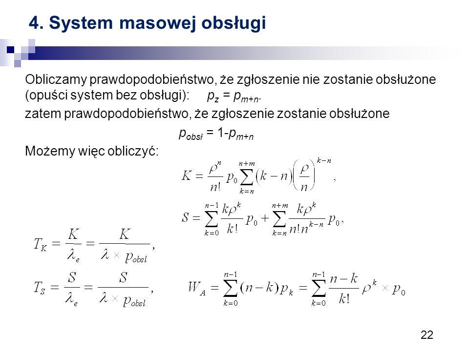 22 4. System masowej obsługi Obliczamy prawdopodobieństwo, że zgłoszenie nie zostanie obsłużone (opuści system bez obsługi): p z = p m+n. zatem prawdo