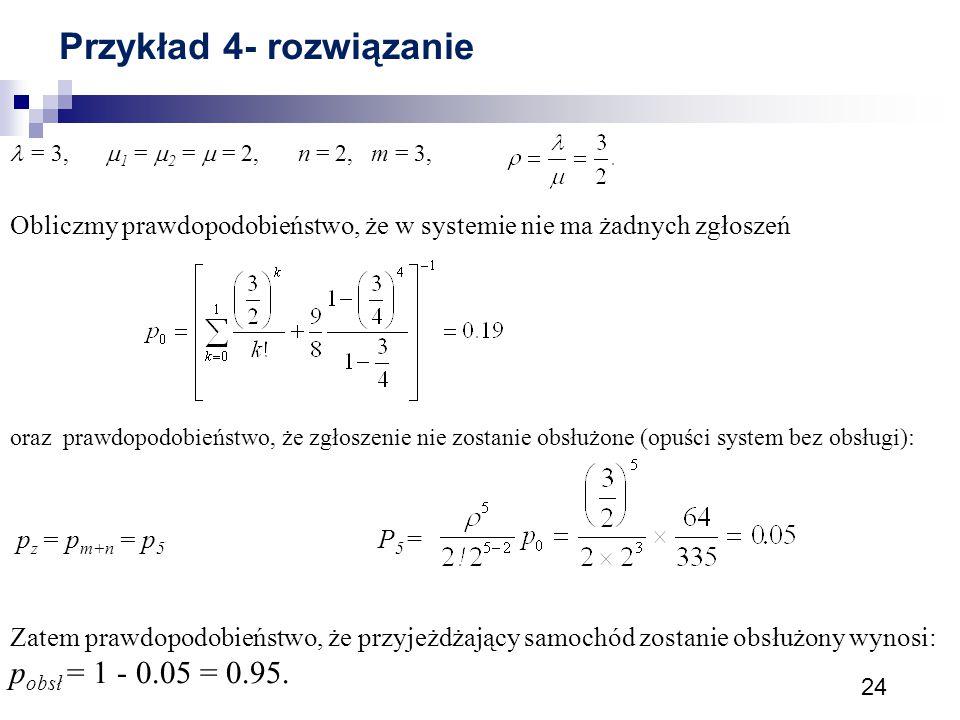 24 Przykład 4- rozwiązanie = 3,  1 =  2 =  = 2, n = 2, m = 3, Obliczmy prawdopodobieństwo, że w systemie nie ma żadnych zgłoszeń oraz prawdopodobie